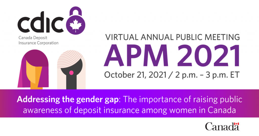 Virtual Annual Public Meeting -  APM 2021. October 21, 2021, 2pm-3pm ET - Adressing the gender gap: The importance of raising public awareness of deposit insurance among women in Canada
