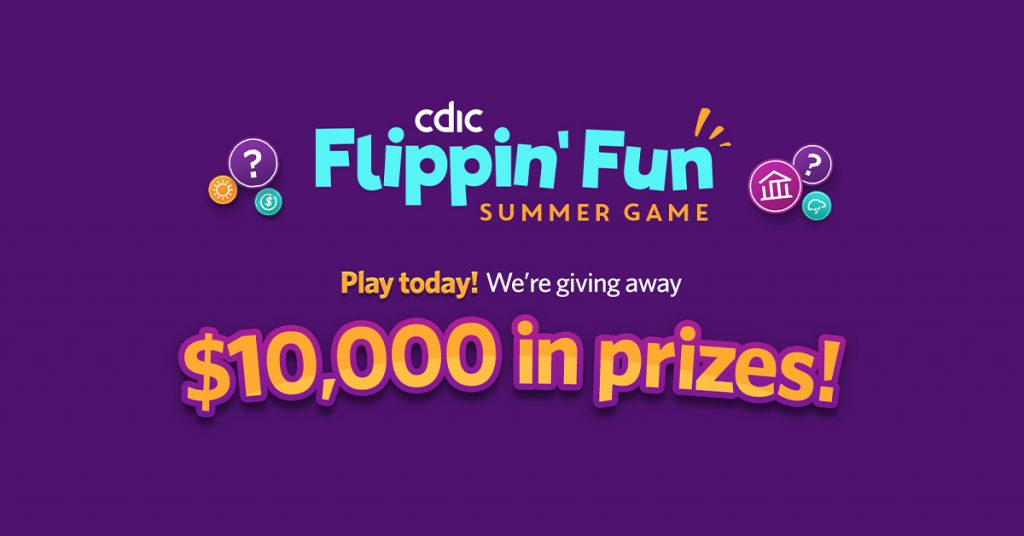CDIC flippin' fun summer game. Play today! We're giving away. $10,000 in prizes!